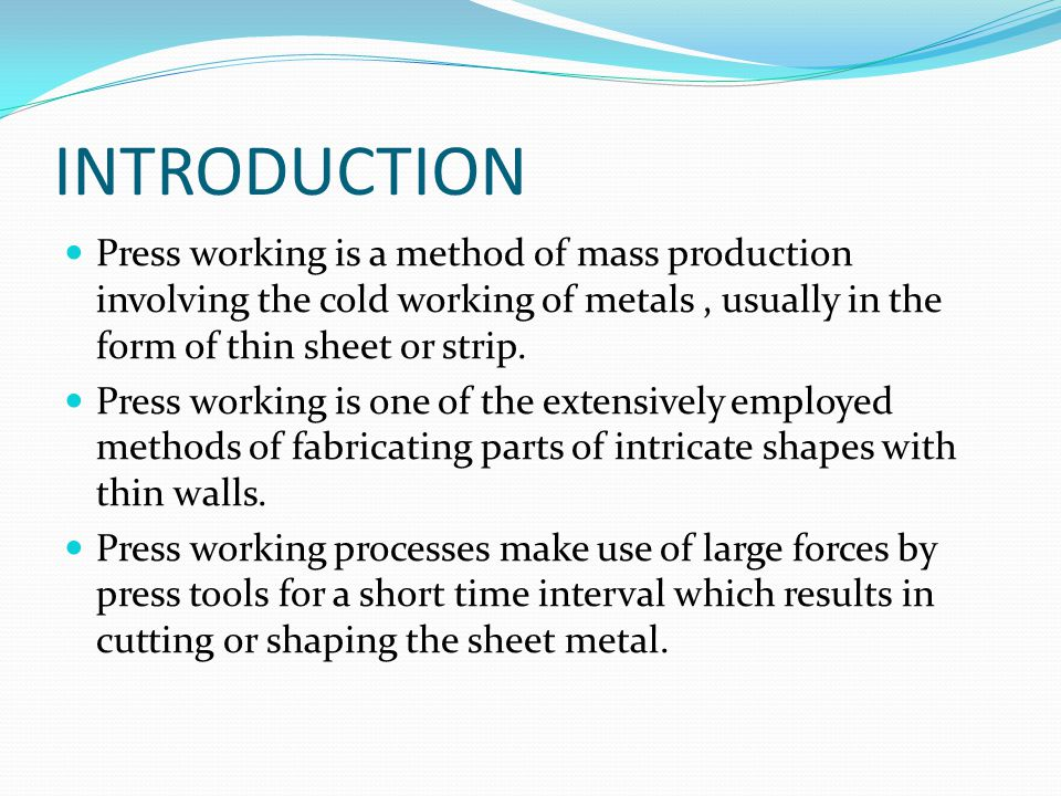 INTRODUCTION Press working is a method of mass production involving the cold working of metals , usually in the form of thin sheet or strip.