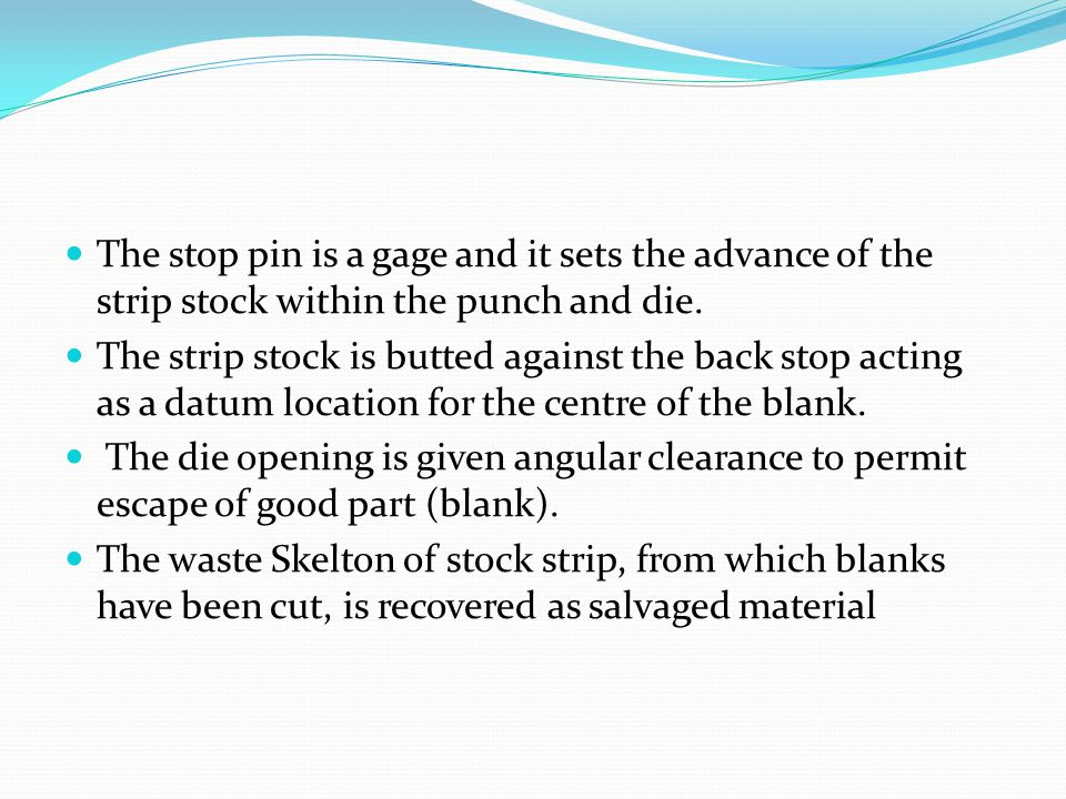 The stop pin is a gage and it sets the advance of the strip stock within the punch and die.