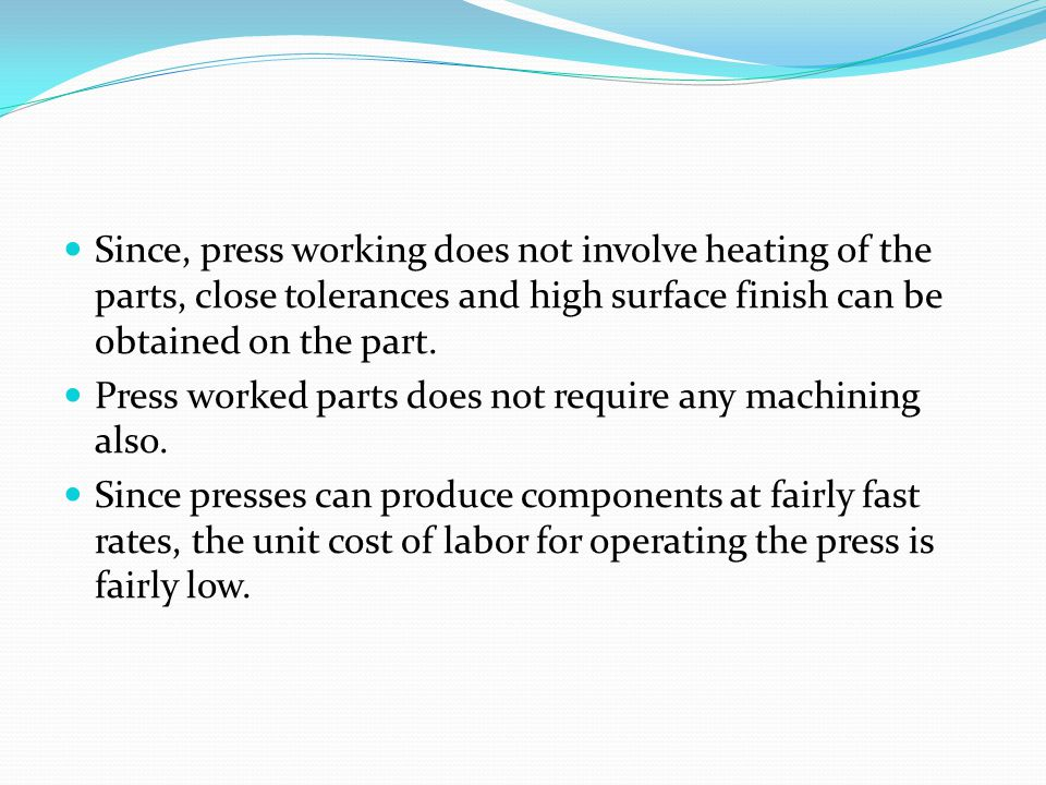 Since, press working does not involve heating of the parts, close tolerances and high surface finish can be obtained on the part.