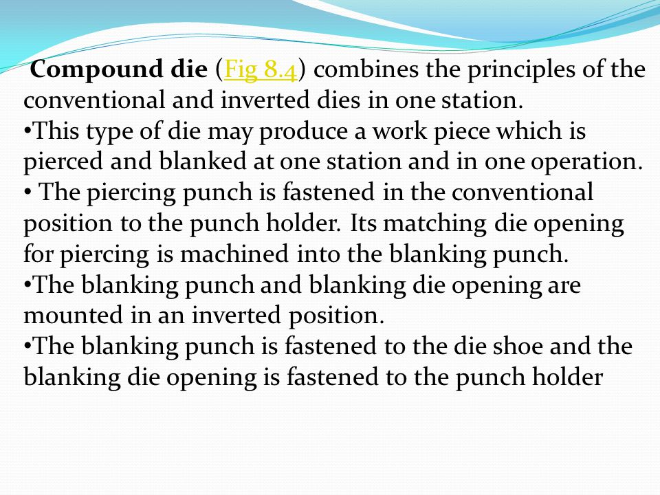 Compound die (Fig 8.4) combines the principles of the conventional and inverted dies in one station.