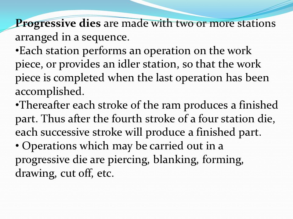Progressive dies are made with two or more stations arranged in a sequence.