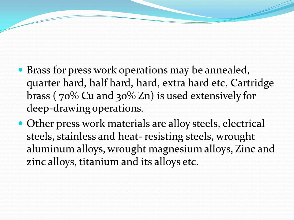 Brass for press work operations may be annealed, quarter hard, half hard, hard, extra hard etc. Cartridge brass ( 70% Cu and 30% Zn) is used extensively for deep-drawing operations.
