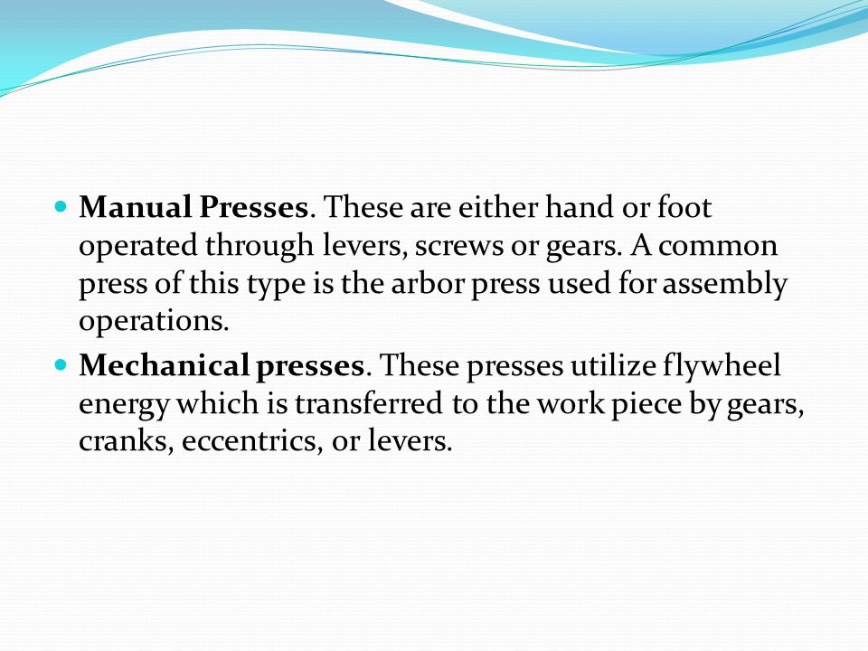 Manual Presses. These are either hand or foot operated through levers, screws or gears. A common press of this type is the arbor press used for assembly operations.