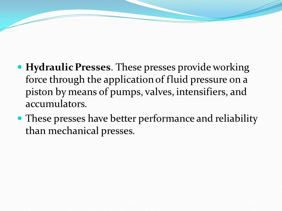 Hydraulic Presses. These presses provide working force through the application of fluid pressure on a piston by means of pumps, valves, intensifiers, and accumulators.