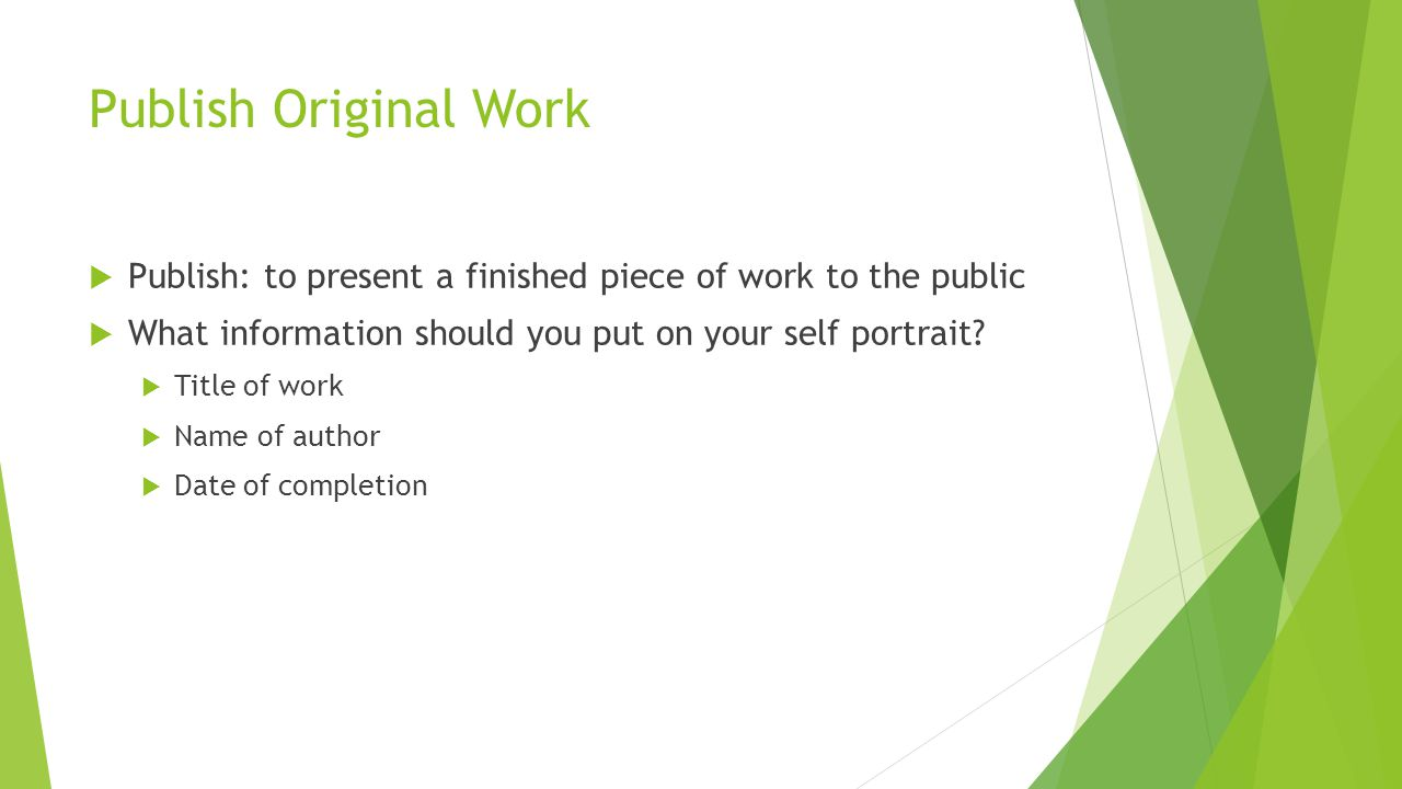 Publish Original Work Publish: to present a finished piece of work to the public. What information should you put on your self portrait