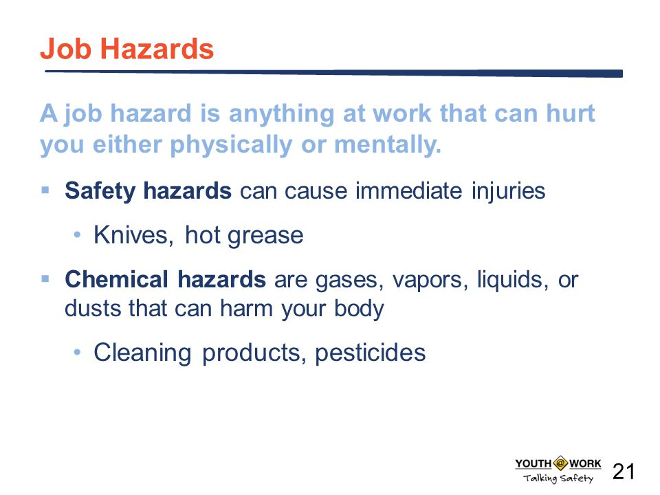 Job Hazards A job hazard is anything at work that can hurt you either physically or mentally. Safety hazards can cause immediate injuries.
