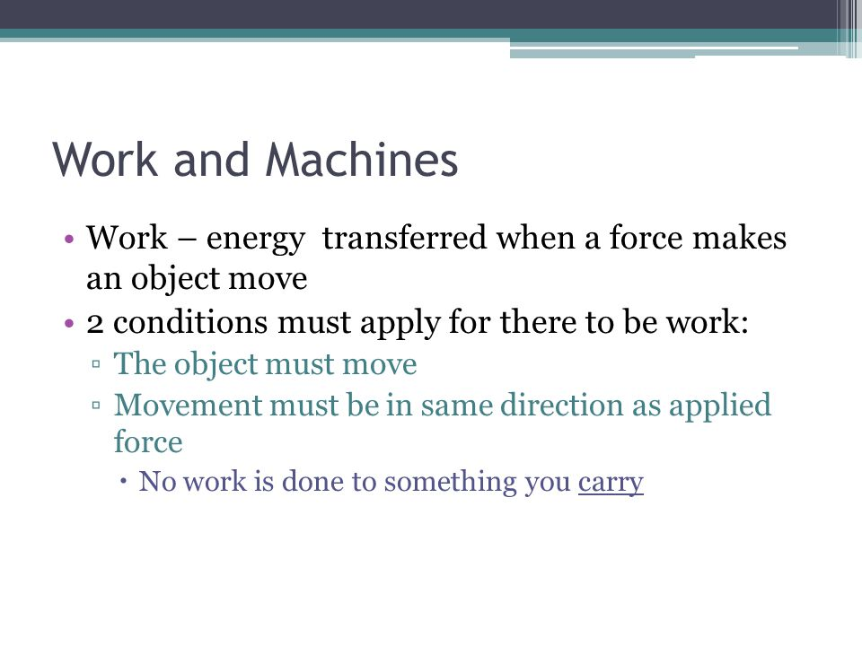 Work and Machines Work – energy transferred when a force makes an object move. 2 conditions must apply for there to be work: