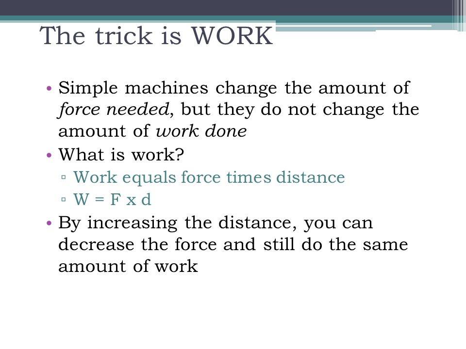 The trick is WORK Simple machines change the amount of force needed, but they do not change the amount of work done.