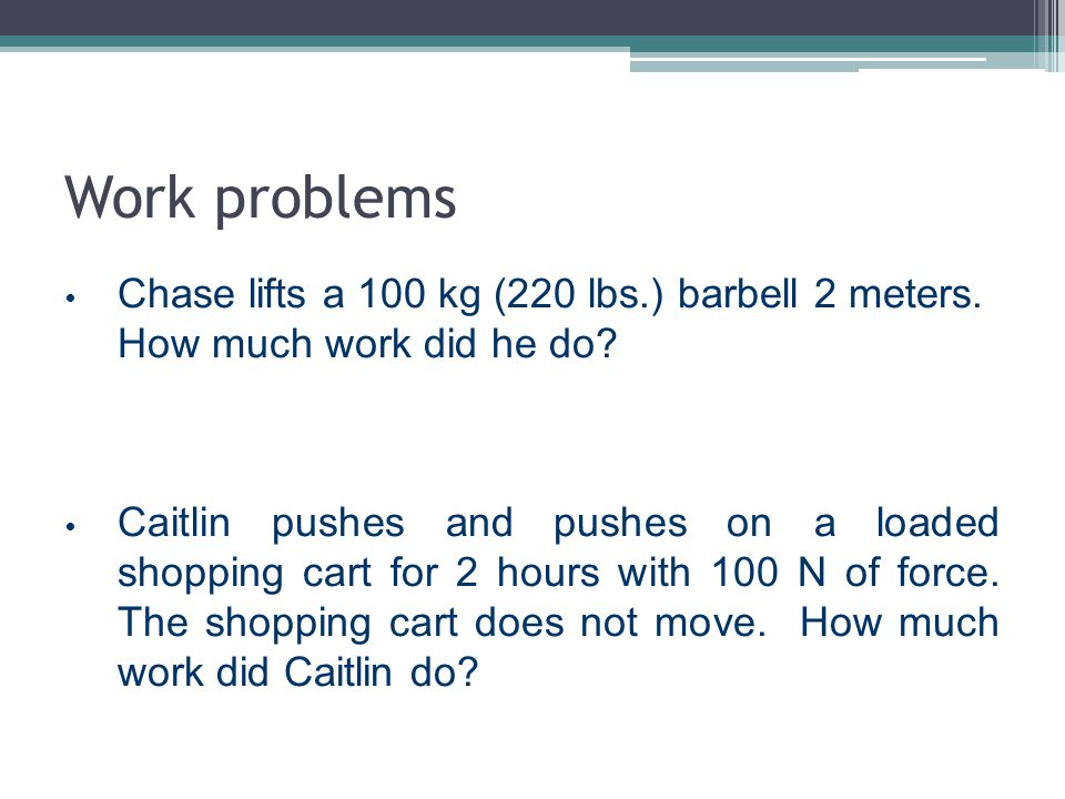 Work problems Chase lifts a 100 kg (220 lbs.) barbell 2 meters. How much work did he do