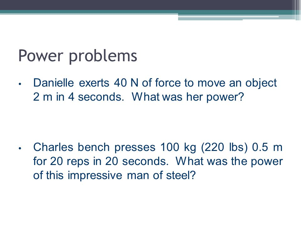 Power problems Danielle exerts 40 N of force to move an object 2 m in 4 seconds. What was her power