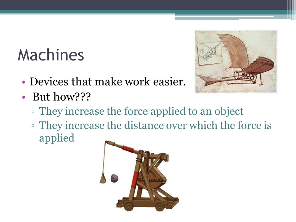 Machines Devices that make work easier. But how