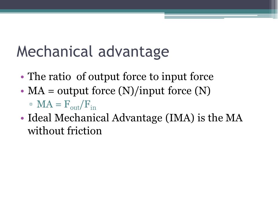 Mechanical advantage The ratio of output force to input force