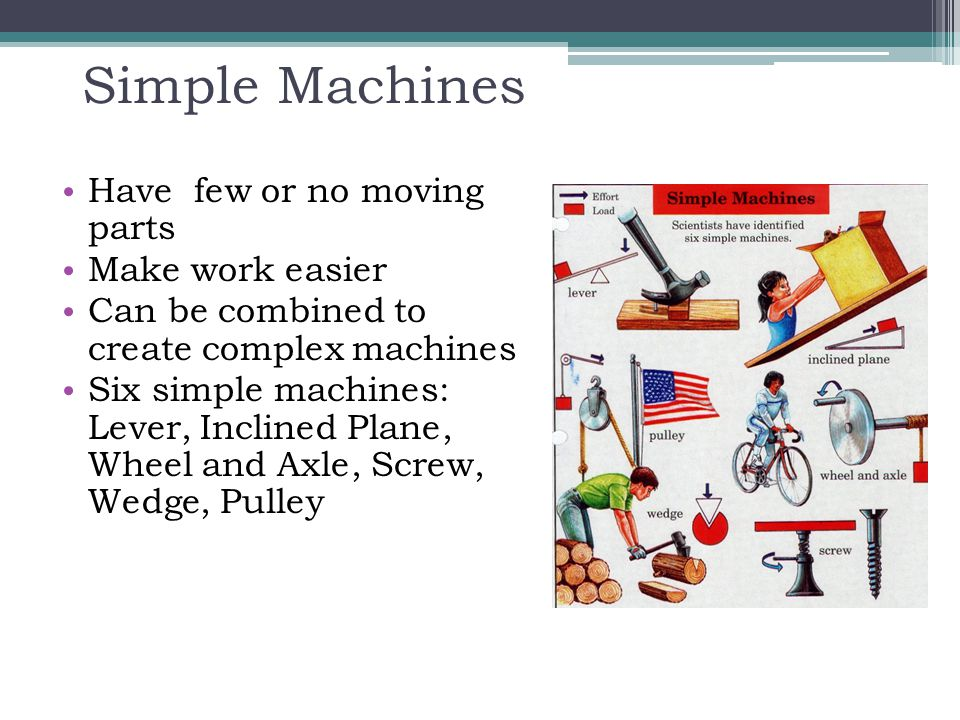 Simple Machines Have few or no moving parts Make work easier