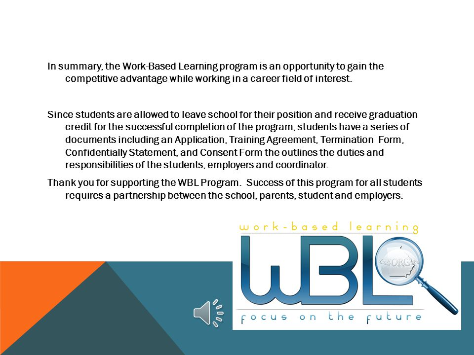 In summary, the Work-Based Learning program is an opportunity to gain the competitive advantage while working in a career field of interest.