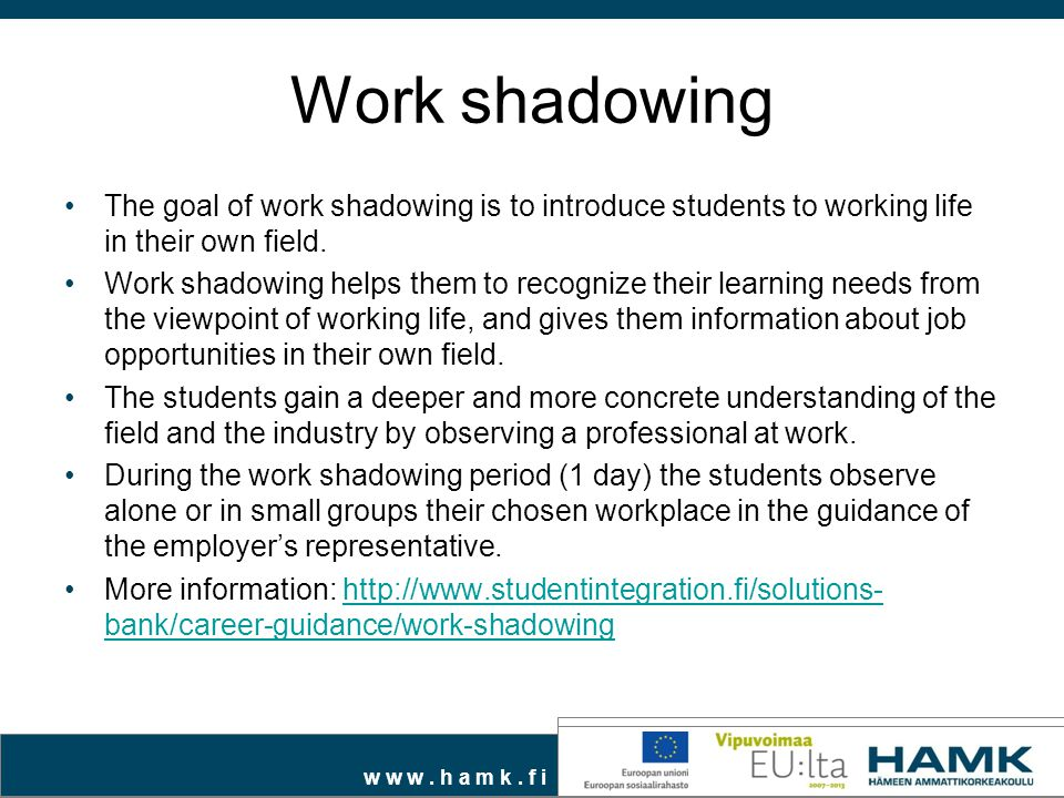 Work shadowing The goal of work shadowing is to introduce students to working life in their own field.