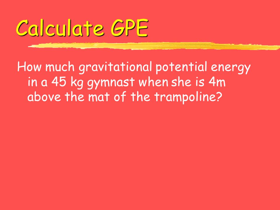 Calculate GPE How much gravitational potential energy in a 45 kg gymnast when she is 4m above the mat of the trampoline