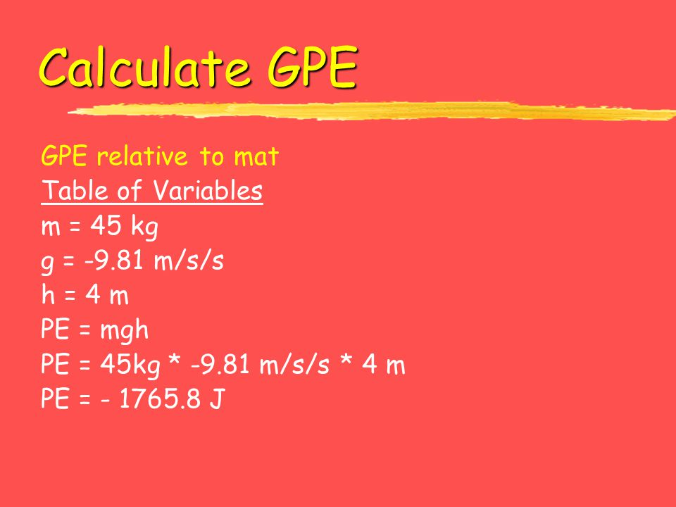 Calculate GPE GPE relative to mat Table of Variables m = 45 kg