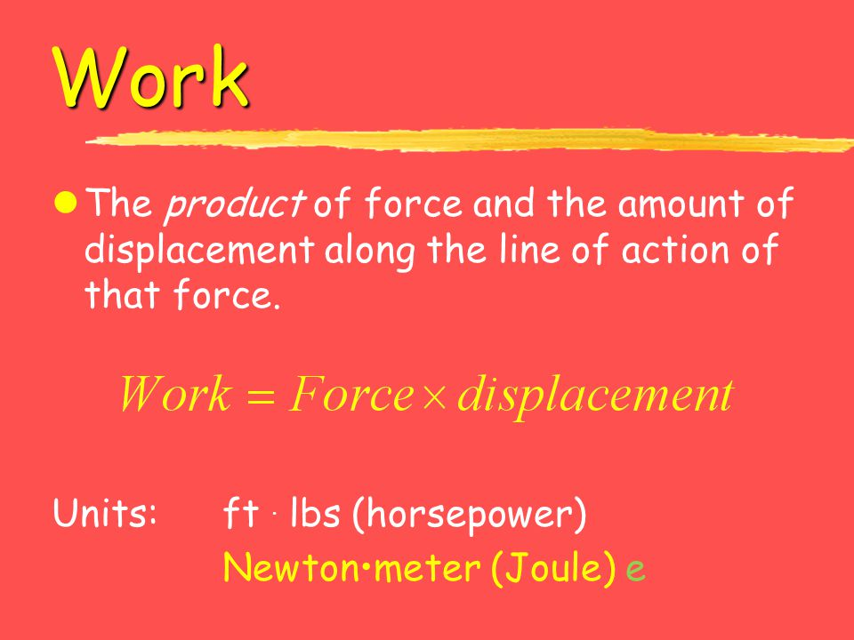 Work The product of force and the amount of displacement along the line of action of that force. Units: ft . lbs (horsepower)