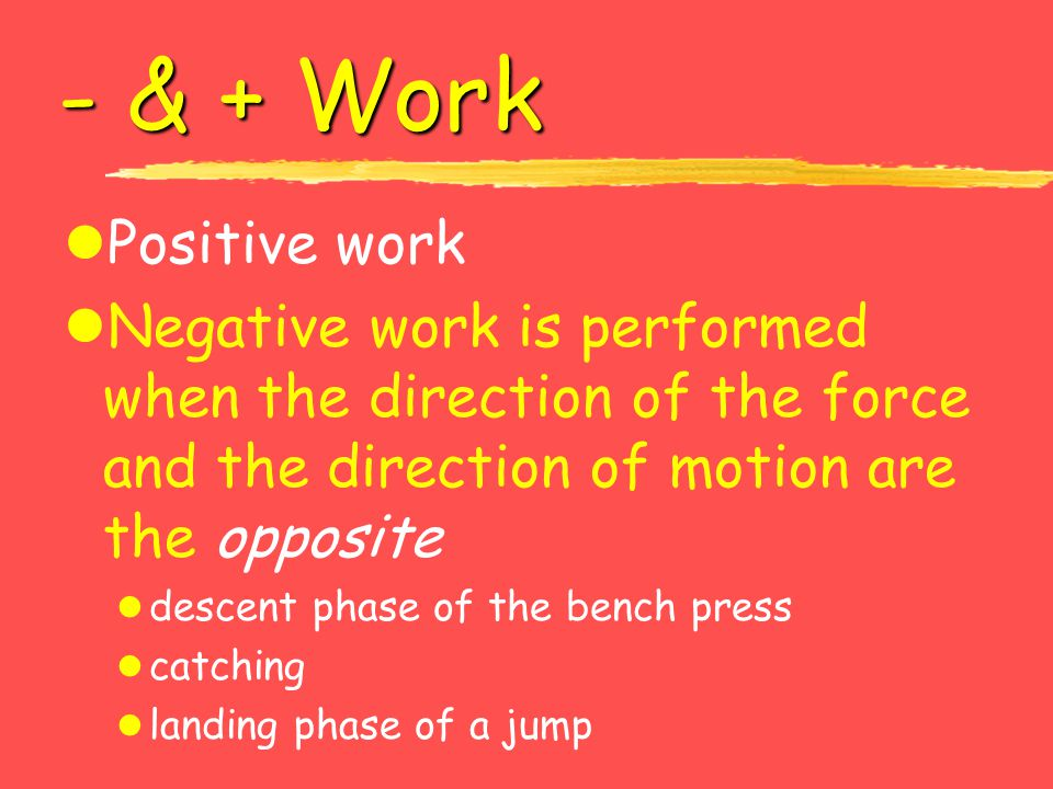 - & + Work Positive work. Negative work is performed when the direction of the force and the direction of motion are the opposite.