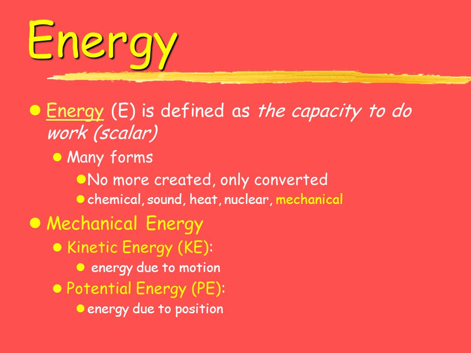 Energy Energy (E) is defined as the capacity to do work (scalar)