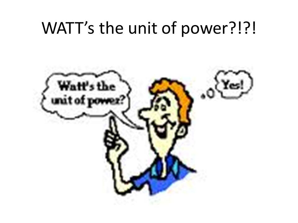 WATT's the unit of power ! !