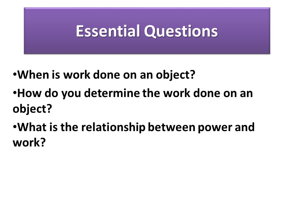 Essential Questions When is work done on an object