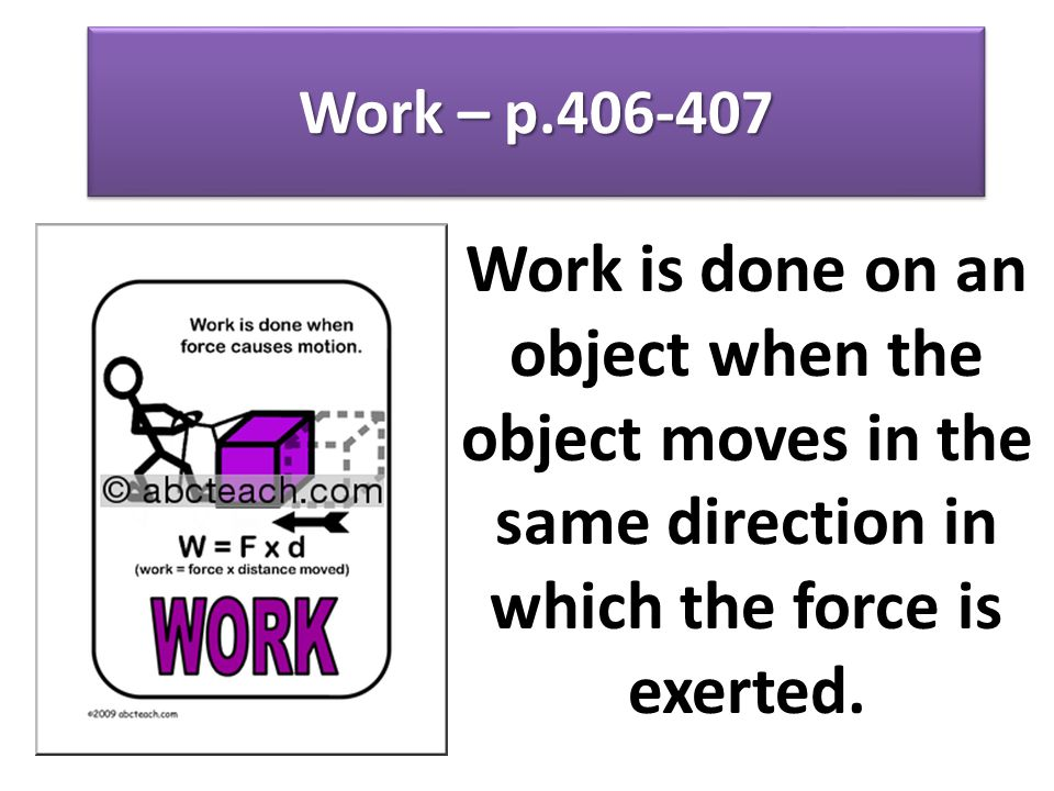 Work – p.406-407 Work is done on an object when the object moves in the same direction in which the force is exerted.