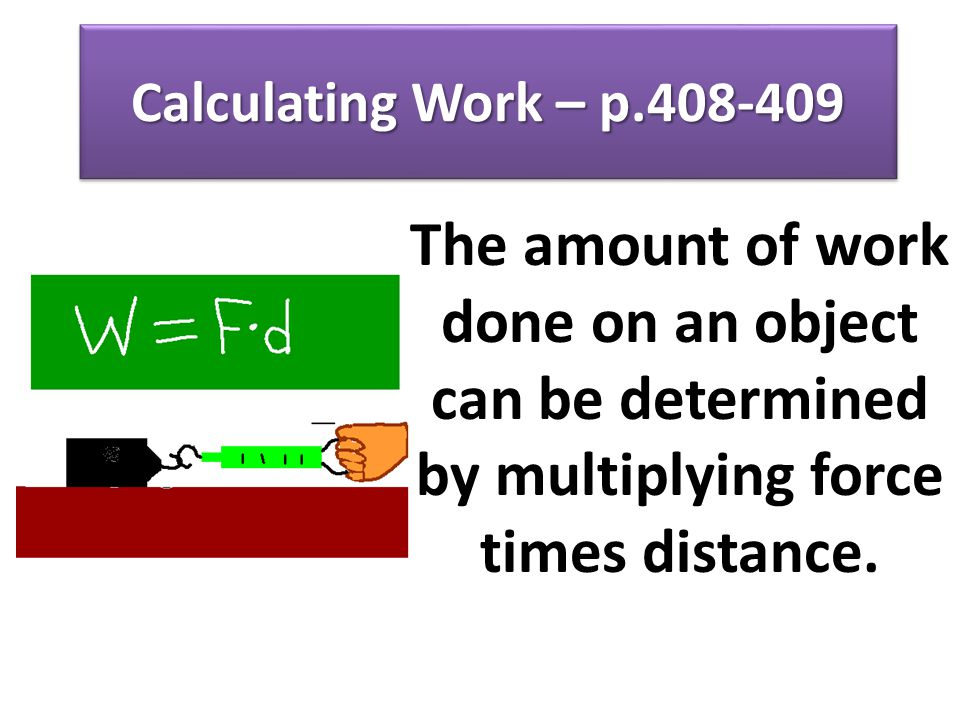 Calculating Work – p.408-409 The amount of work done on an object can be determined by multiplying force times distance.