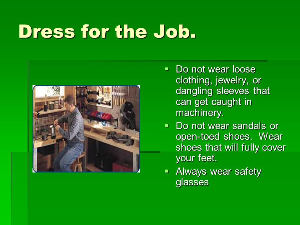 Dress for the Job. Do not wear loose clothing, jewelry, or dangling sleeves that can get caught in machinery.