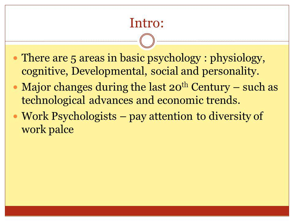 Intro: There are 5 areas in basic psychology : physiology, cognitive, Developmental, social and personality.