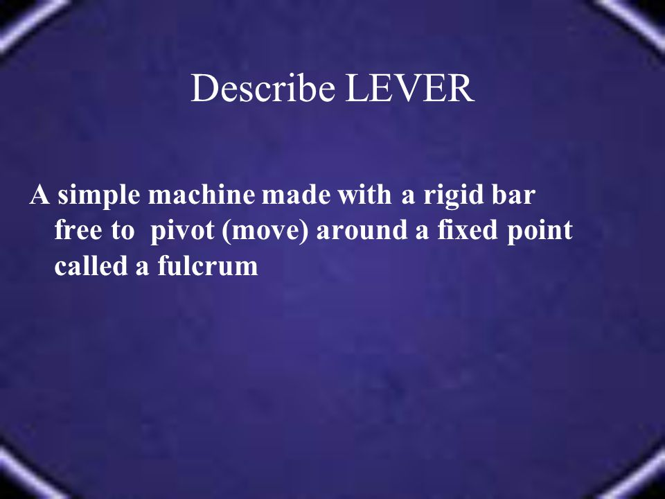 Describe LEVER A simple machine made with a rigid bar free to pivot (move) around a fixed point called a fulcrum.