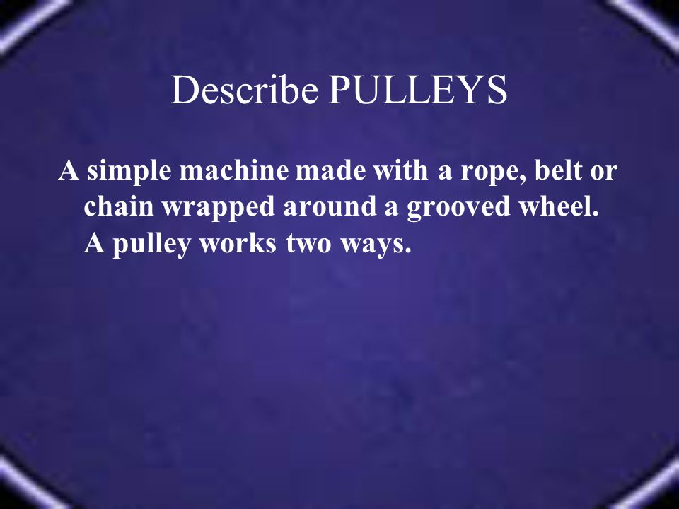 Describe PULLEYS A simple machine made with a rope, belt or chain wrapped around a grooved wheel.