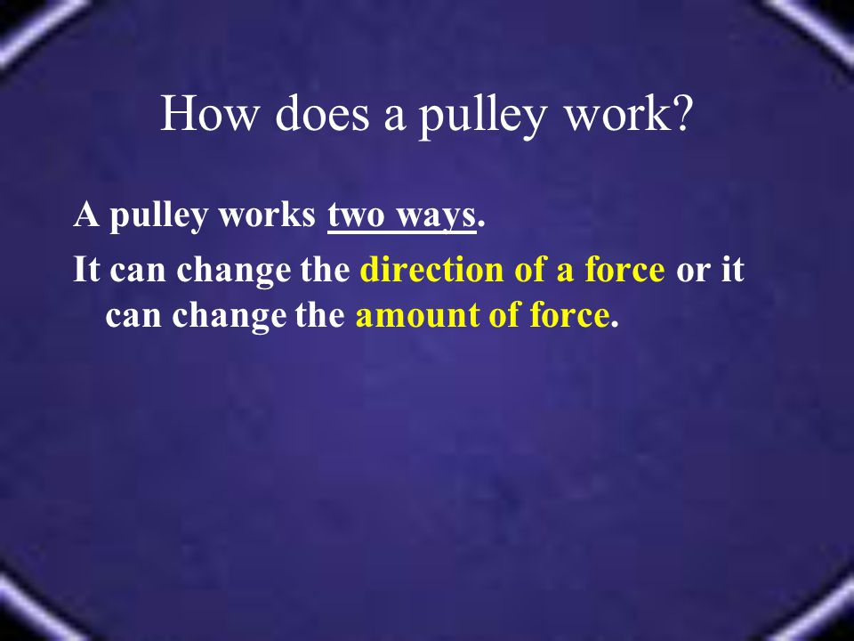 How does a pulley work A pulley works two ways.