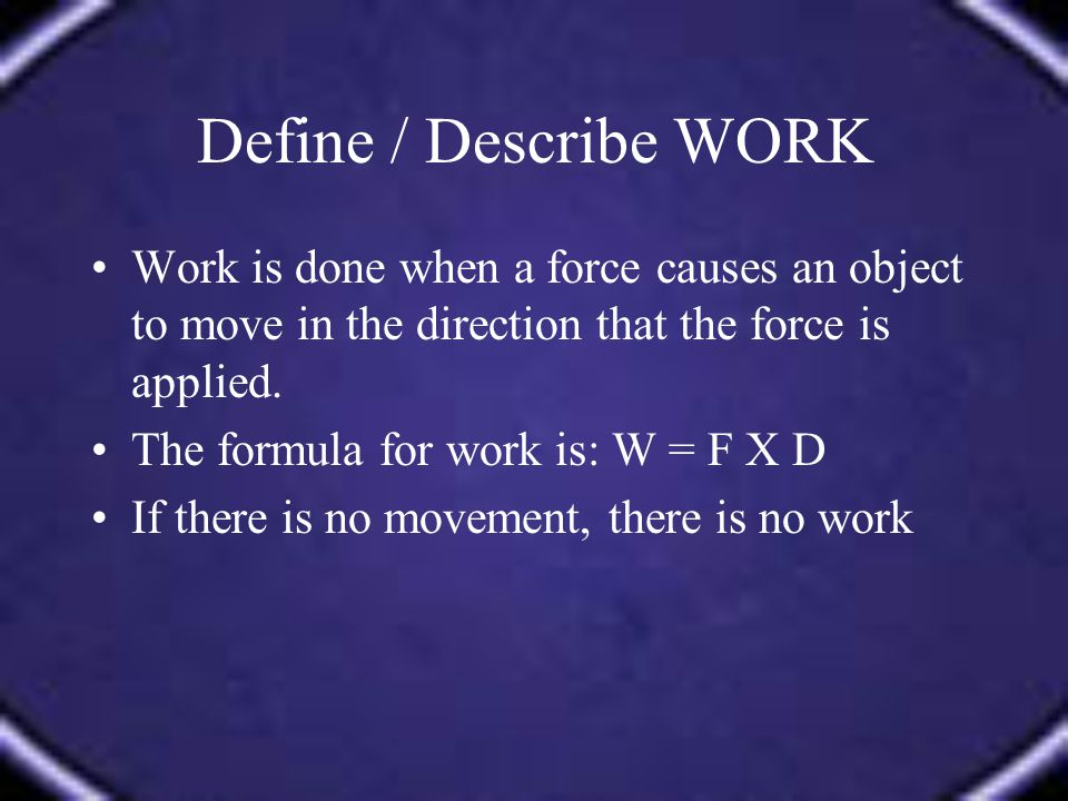 Define / Describe WORK Work is done when a force causes an object to move in the direction that the force is applied.