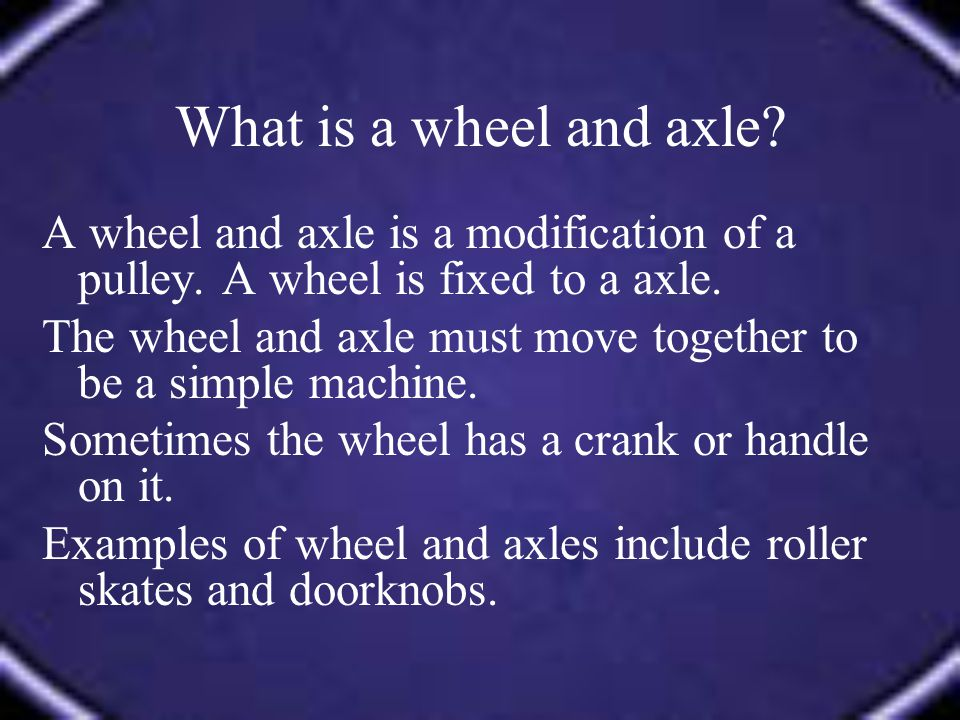 What is a wheel and axle A wheel and axle is a modification of a pulley. A wheel is fixed to a axle.