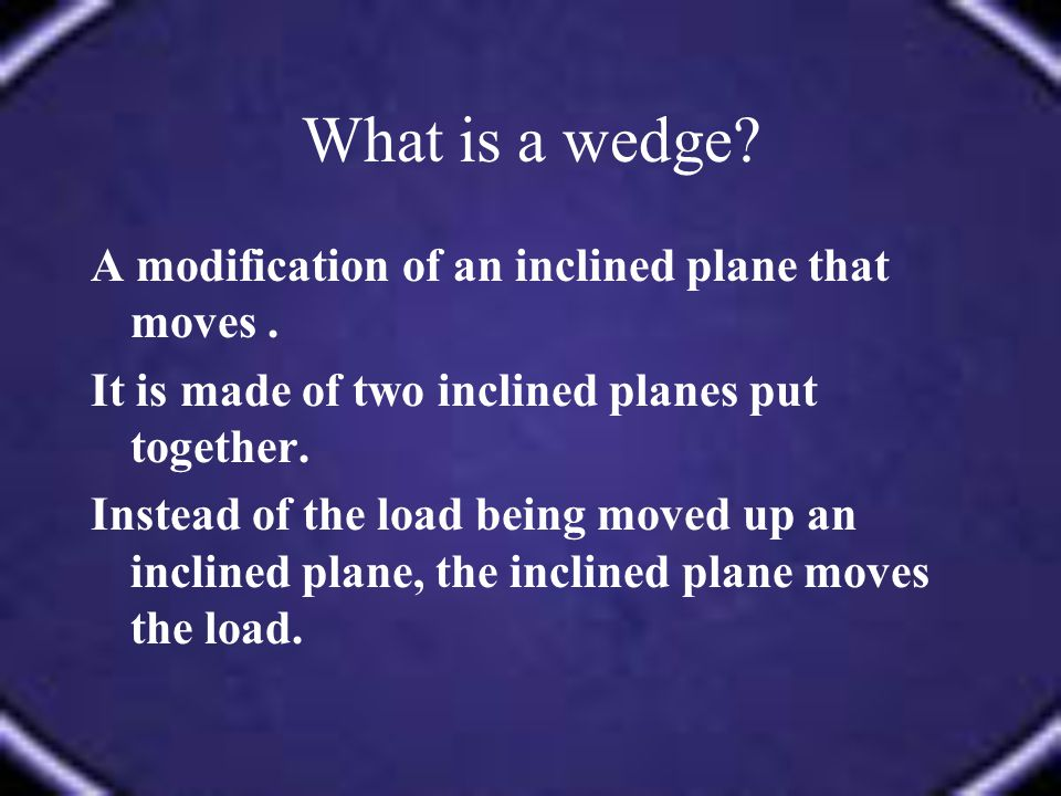 What is a wedge A modification of an inclined plane that moves .
