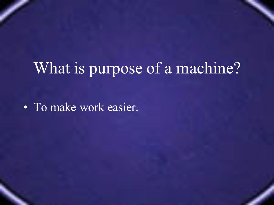 What is purpose of a machine