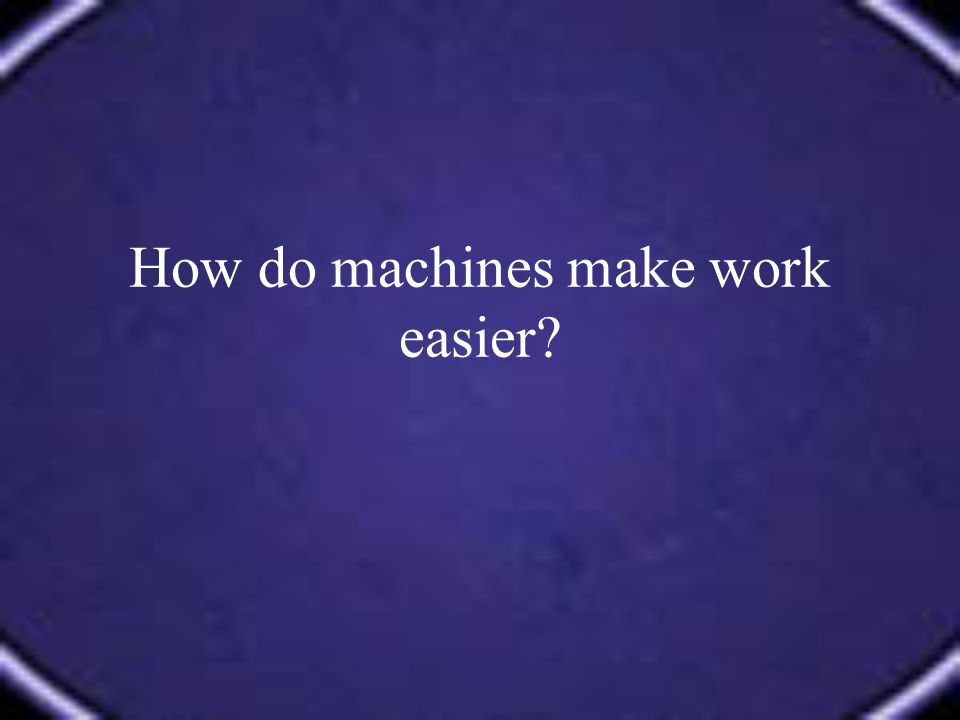 How do machines make work easier