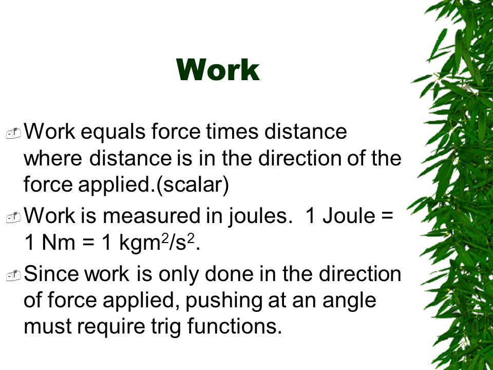Work Work equals force times distance where distance is in the direction of the force applied.(scalar)