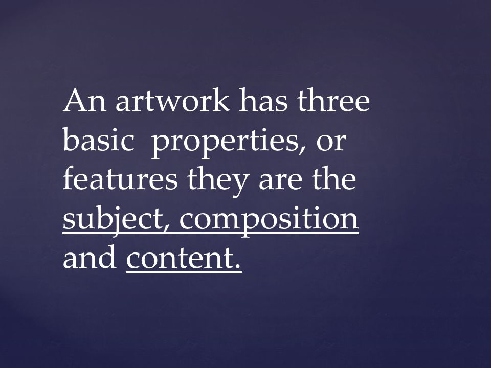 An artwork has three basic properties, or features they are the subject, composition and content.