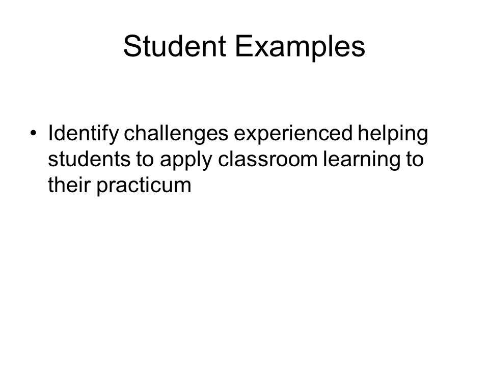 Student Examples Identify challenges experienced helping students to apply classroom learning to their practicum.