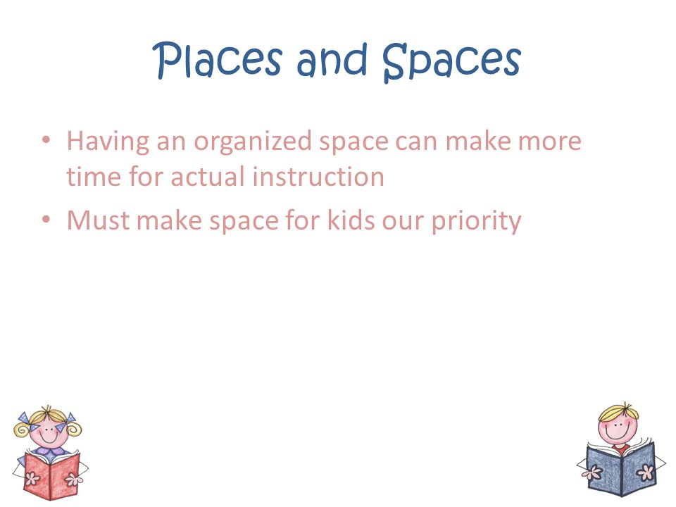 Places and Spaces Having an organized space can make more time for actual instruction.