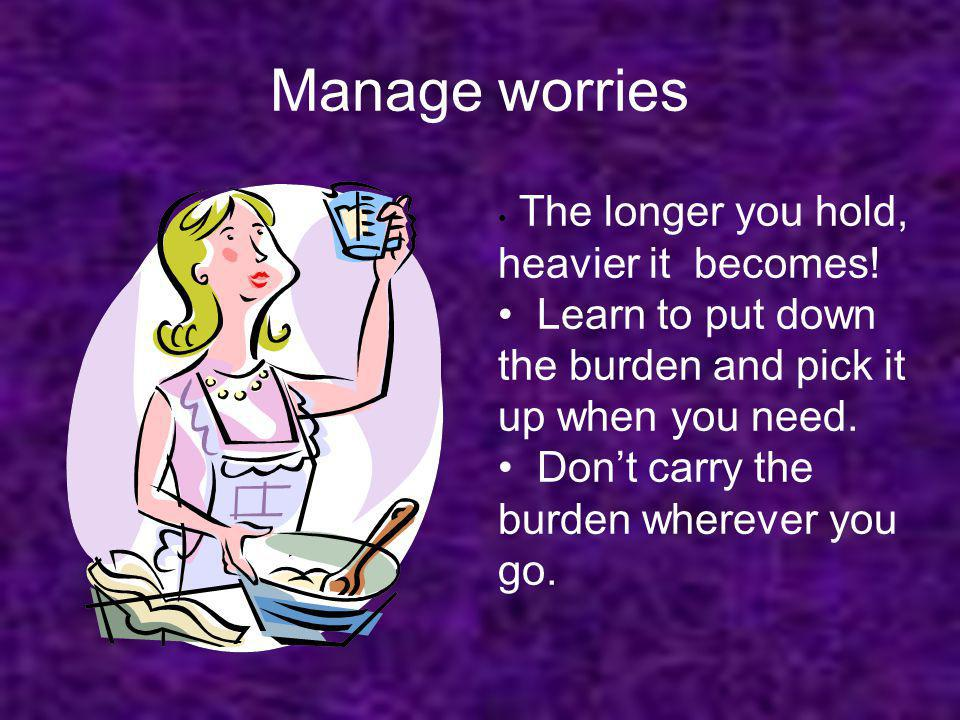 Manage worries The longer you hold, heavier it becomes! Learn to put down the burden and pick it up when you need.