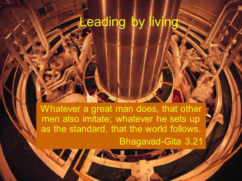 Leading by living Whatever a great man does, that other men also imitate; whatever he sets up as the standard, that the world follows.