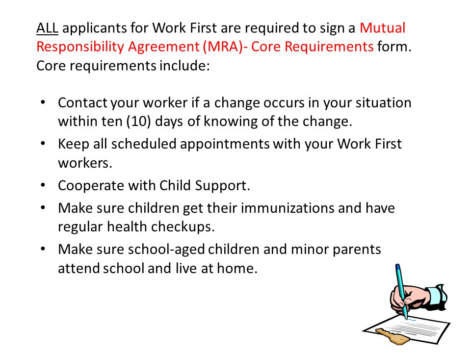ALL applicants for Work First are required to sign a Mutual Responsibility Agreement (MRA)- Core Requirements form. Core requirements include: