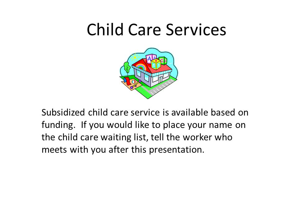 Child Care Services Subsidized child care service is available based on. funding. If you would like to place your name on.