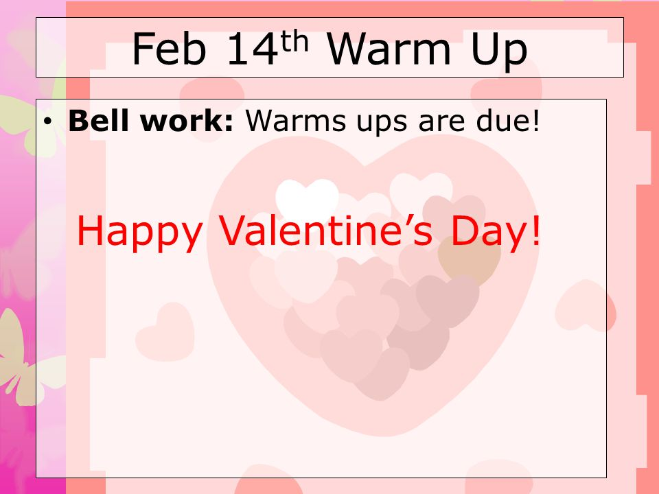 Feb 14th Warm Up Bell work: Warms ups are due! Happy Valentine's Day!