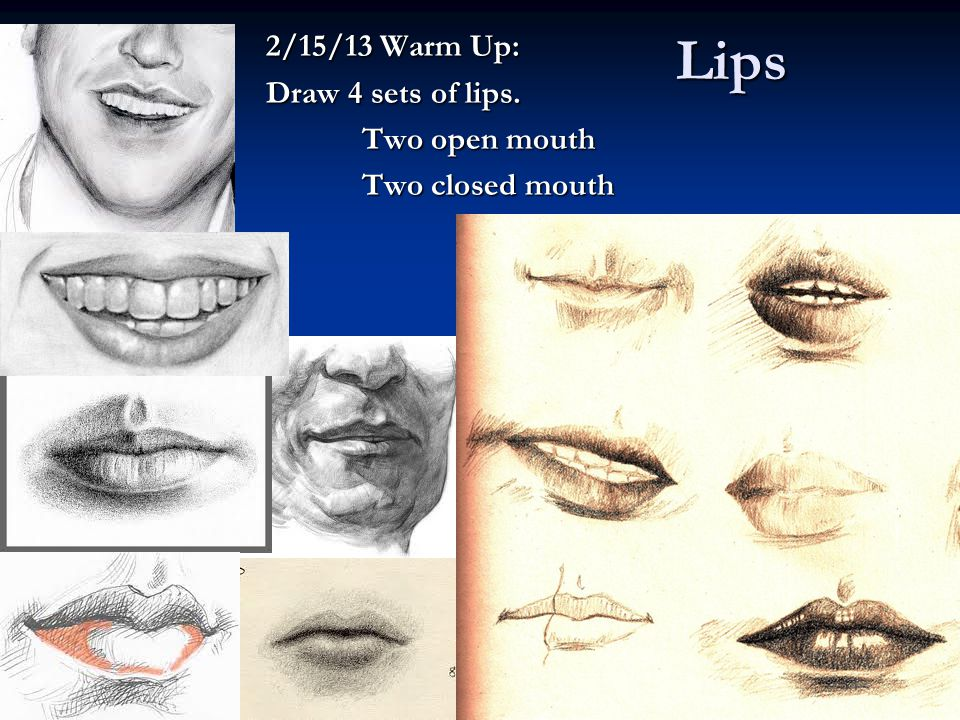 Lips 2/15/13 Warm Up: Draw 4 sets of lips. Two open mouth