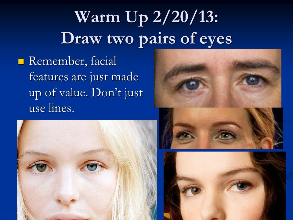 Warm Up 2/20/13: Draw two pairs of eyes