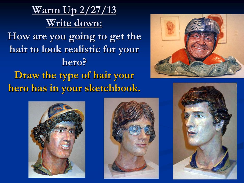 Warm Up 2/27/13 Write down: How are you going to get the hair to look realistic for your hero.